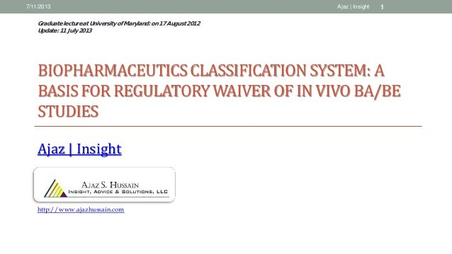 BIOPHARMACEUTICSCLASSIFICATION SYSTEM: A BASIS FOR REGULATORYWAIVER OF IN VIVO BA/BE STUDIES Ajaz | Insight 7/11/2013 1Aja...