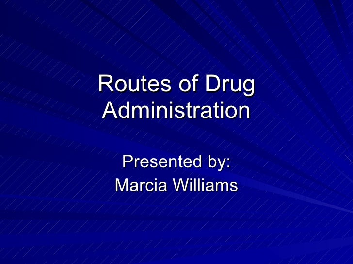 Routes of Drug Administration Presented by: Marcia Williams
