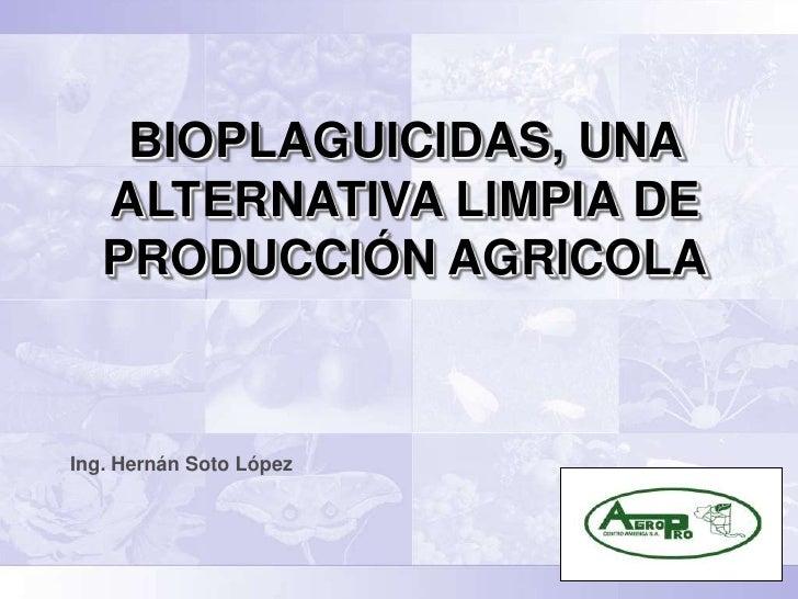 BIOPLAGUICIDAS, UNA   ALTERNATIVA LIMPIA DE   PRODUCCIÓN AGRICOLAIng. Hernán Soto López