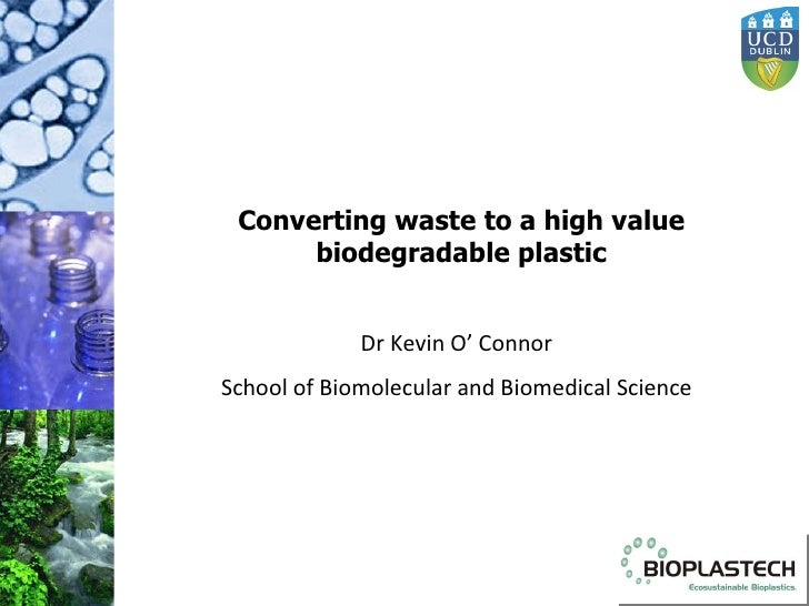 Converting waste to a high value biodegradable plastic Dr Kevin O' Connor School of Biomolecular and Biomedical Science