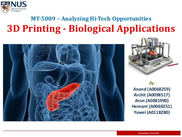 MT-5009 – Analyzing Hi-Tech Opportunities  3D Printing - Biological Applications  By Anand (A0068259) Archit (A0098517) Ar...