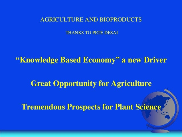 "AGRICULTURE AND BIOPRODUCTS THANKS TO PETE DESAI ""Knowledge Based Economy"" a new Driver Great Opportunity for Agriculture ..."