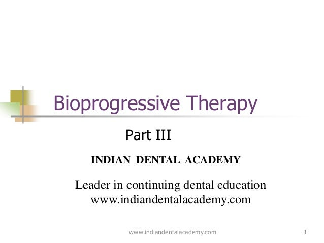 1 Bioprogressive Therapy Part III www.indiandentalacademy.com INDIAN DENTAL ACADEMY Leader in continuing dental education ...