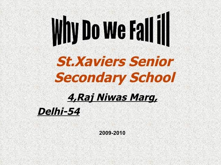 St.Xaviers Senior Secondary School 4,Raj Niwas Marg, Delhi-54 why Do We Fall ill 2009-2010