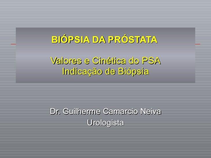 BIÓPSIA DA PRÓSTATA  Valores e Cinética do PSA Indicação de Biópsia Dr. Guilherme Camarcio Neiva Urologista