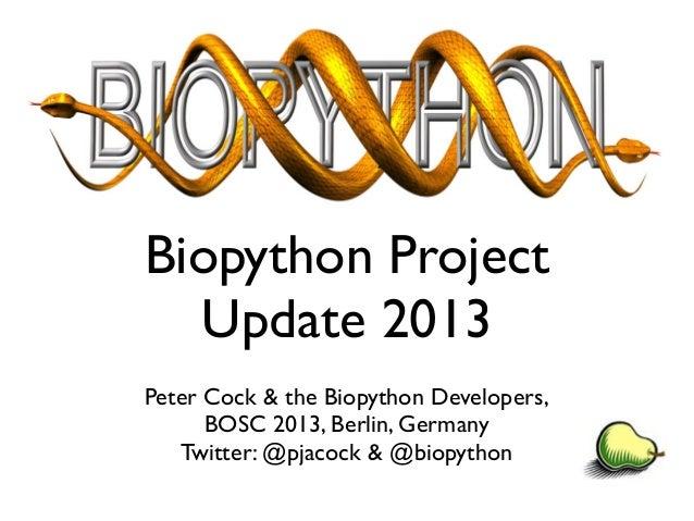 Biopython Project Update 2013 Peter Cock & the Biopython Developers, BOSC 2013, Berlin, Germany Twitter: @pjacock & @biopy...