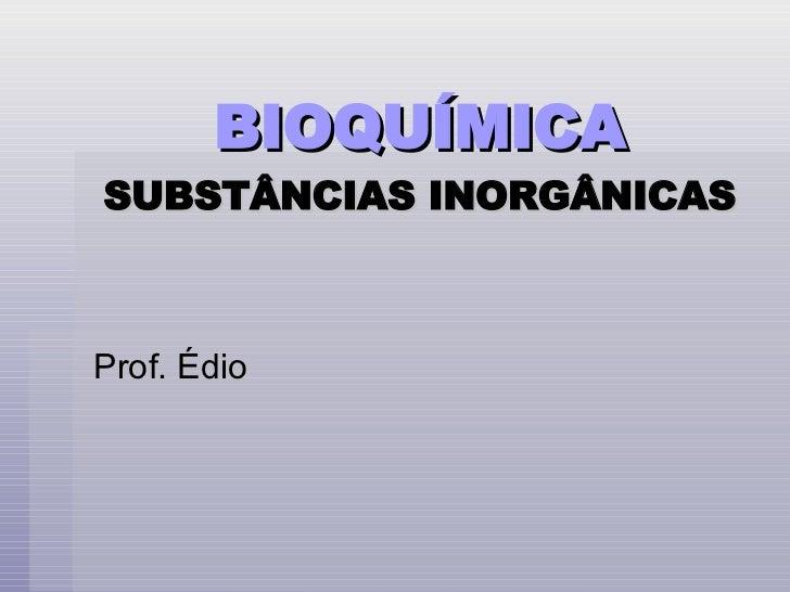 BIOQUÍMICA   SUBSTÂNCIAS INORGÂNICAS Prof. Édio