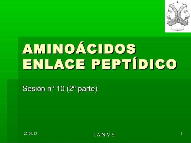 25/09/1325/09/13 I A N V SI A N V S 11 AMINOÁCIDOSAMINOÁCIDOS ENLACE PEPTÍDICOENLACE PEPTÍDICO Sesión nº 10 (2ª parte)Sesi...