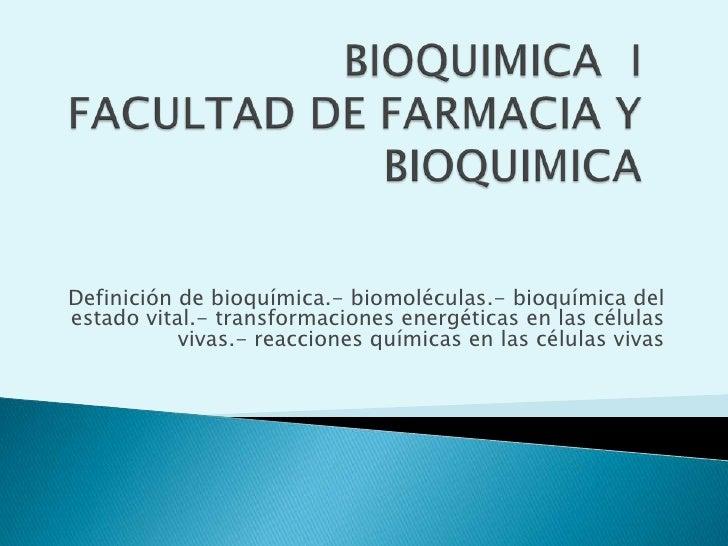 BIOQUIMICA  IFACULTAD DE FARMACIA Y BIOQUIMICA <br />Definición de bioquímica.- biomoléculas.- bioquímica del estado vital...