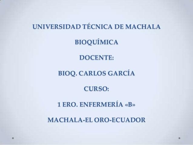 UNIVERSIDAD TÉCNICA DE MACHALA BIOQUÍMICA DOCENTE: BIOQ. CARLOS GARCÍA  CURSO: 1 ERO. ENFERMERÍA «B»  MACHALA-EL ORO-ECUAD...