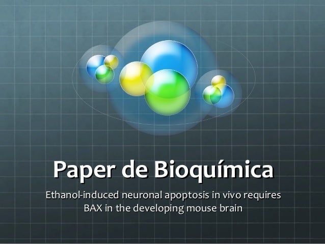 Paper de BioquímicaEthanol-induced neuronal apoptosis in vivo requires        BAX in the developing mouse brain
