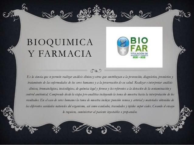 BIOQUIMICA Y FARMACIA Es la ciencia que te permite realizar análisis clínicos y otros que contribuyan a la prevención, dia...