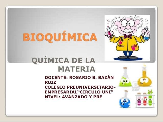 """BIOQUÍMICA QUÍMICA DE LA MATERIA DOCENTE: ROSARIO B. BAZÁN RUIZ COLEGIO PREUNIVERSITARIO- EMPRESARIAL""""CIRCULO UNI"""" NIVEL: ..."""