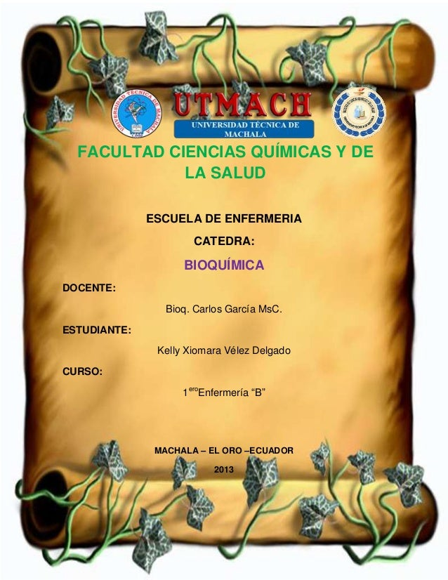 ESCUELA DE ENFERMERIA CATEDRA: BIOQUÍMICA DOCENTE: Bioq. Carlos García MsC. ESTUDIANTE: Kelly Xiomara Vélez Delgado CURSO:...