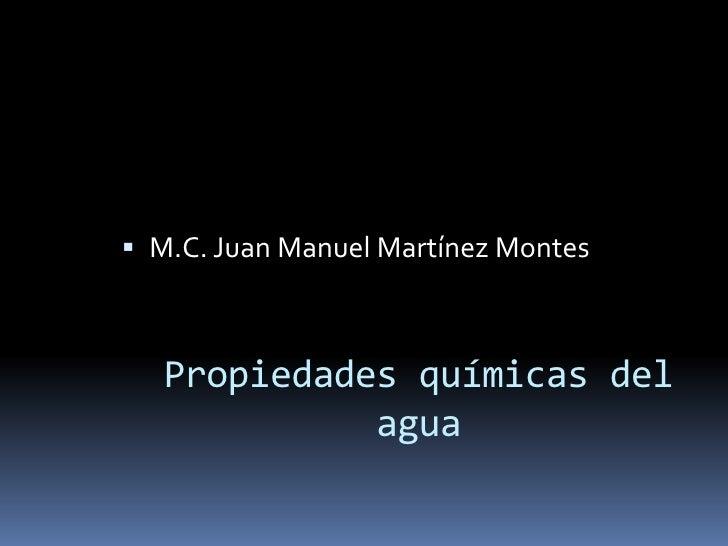 M.C. Juan Manuel Martínez Montes<br />Propiedades químicas del agua<br />
