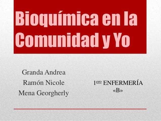 Bioquímica en la Comunidad y Yo Granda Andrea Ramón Nicole Mena Georgherly  1ero ENFERMERÍA «B»