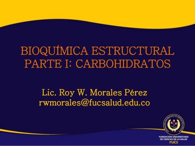 BIOQUÍMICA ESTRUCTURALPARTE I: CARBOHIDRATOS   Lic. Roy W. Morales Pérez  rwmorales@fucsalud.edu.co