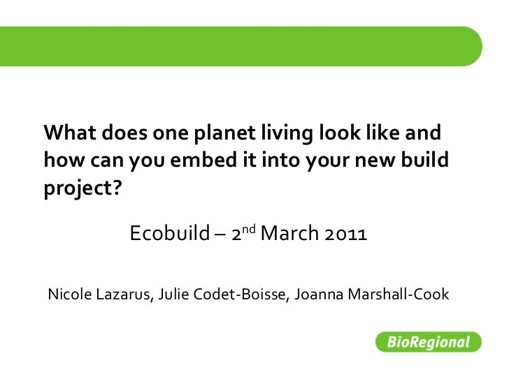 What does one planet living look like and how can you embed it into your new build project? Ecobuild – 2 nd  March 2011 Ni...