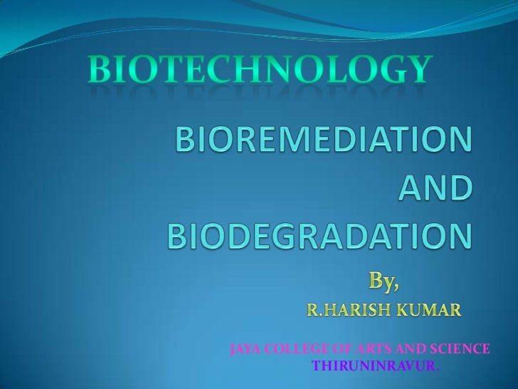 BIOTECHNOLOGY<br />BIOREMEDIATIONANDBIODEGRADATION<br />                 By,<br />R.HARISH KUMAR<br />JAYA COLLEGE OF ARTS...