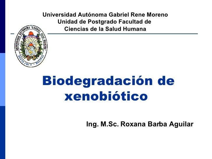 Biodegradación de xenobiótico   Universidad Autónoma Gabriel Rene Moreno Unidad de Postgrado Facultad de  Ciencias de la S...