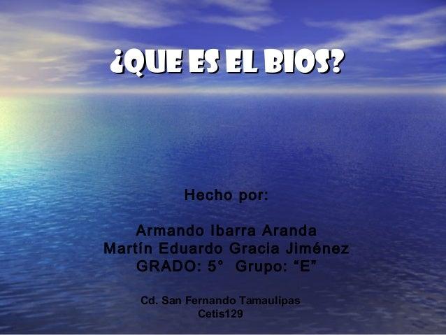 """¿QUE ES EL BIOS?¿QUE ES EL BIOS? Hecho por: Armando Ibarra Aranda Martín Eduardo Gracia Jiménez GRADO: 5° Grupo: """"E"""" Cd. S..."""
