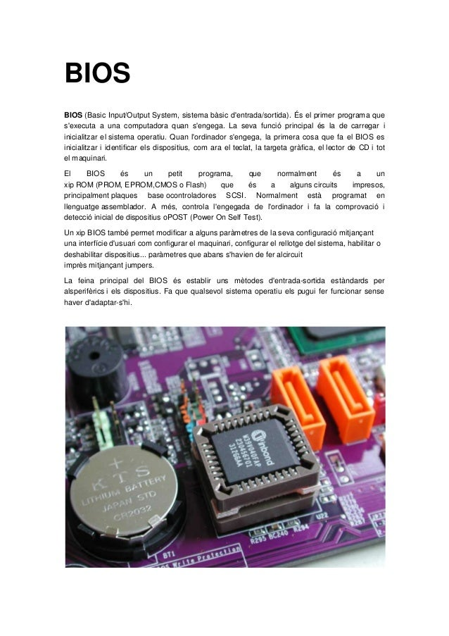 BIOSBIOS (Basic Input/Output System, sistema bàsic dentrada/sortida). És el primer programa quesexecuta a una computadora ...
