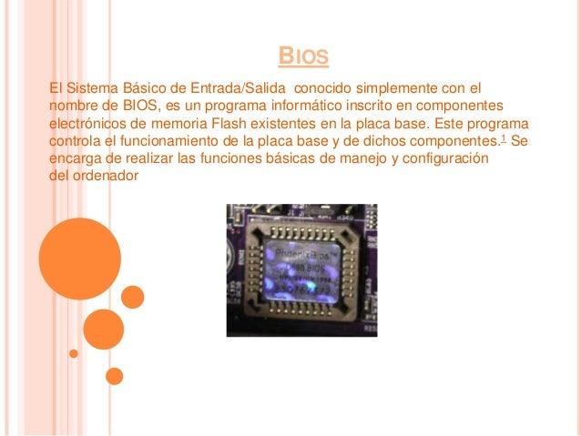 BIOSEl Sistema Básico de Entrada/Salida conocido simplemente con elnombre de BIOS, es un programa informático inscrito en ...