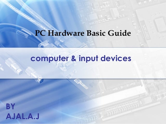 PC Hardware Basic Guide computer & input devices BY AJAL.A.J