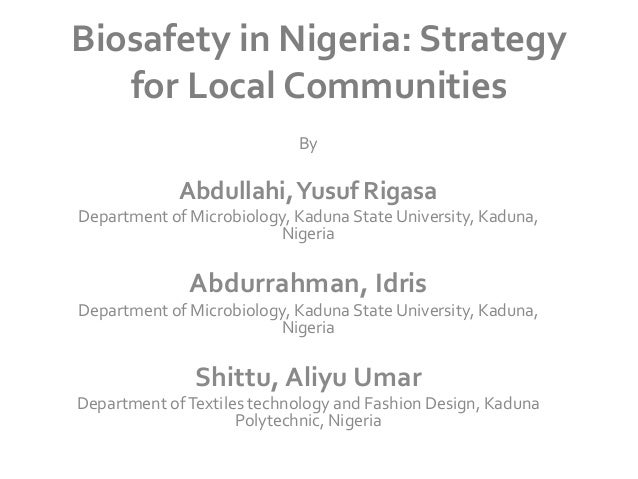 Biosafety in Nigeria: Strategy for Local Communities By  Abdullahi, Yusuf Rigasa Department of Microbiology, Kaduna State ...