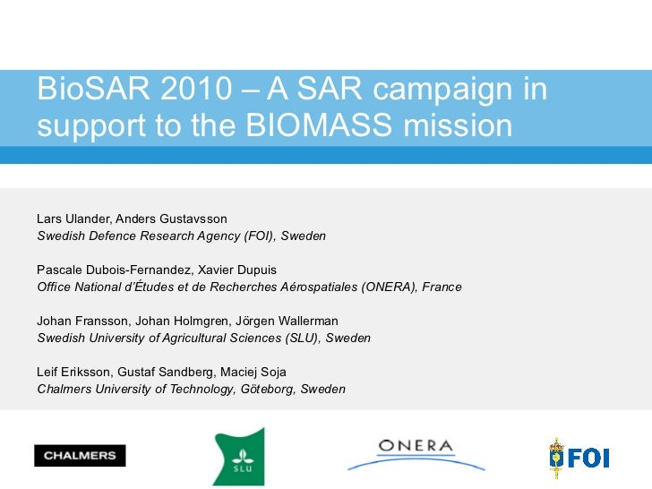 BioSAR 2010 – A SAR campaign in support to the BIOMASS mission Lars Ulander, Anders Gustavsson Swedish Defence Research Ag...