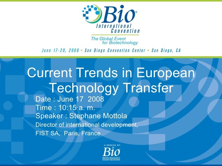 Current Trends in European Technology Transfer Date : June 17  2008 Time : 10:15 a. m. Speaker : Stephane Mottola Director...