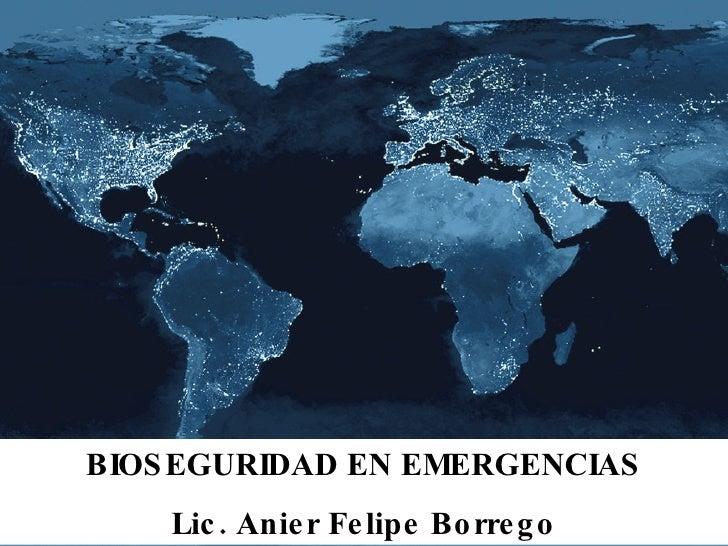 BIOSEGURIDAD EN EMERGENCIAS Lic. Anier Felipe Borrego
