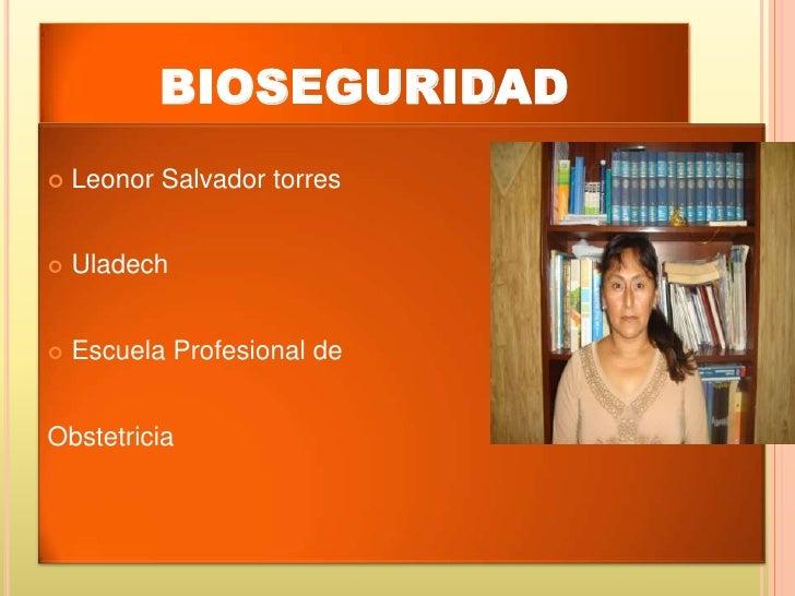bioseguridad<br />Leonor Salvador torres<br />Uladech<br />Escuela Profesional de <br />Obstetricia <br />