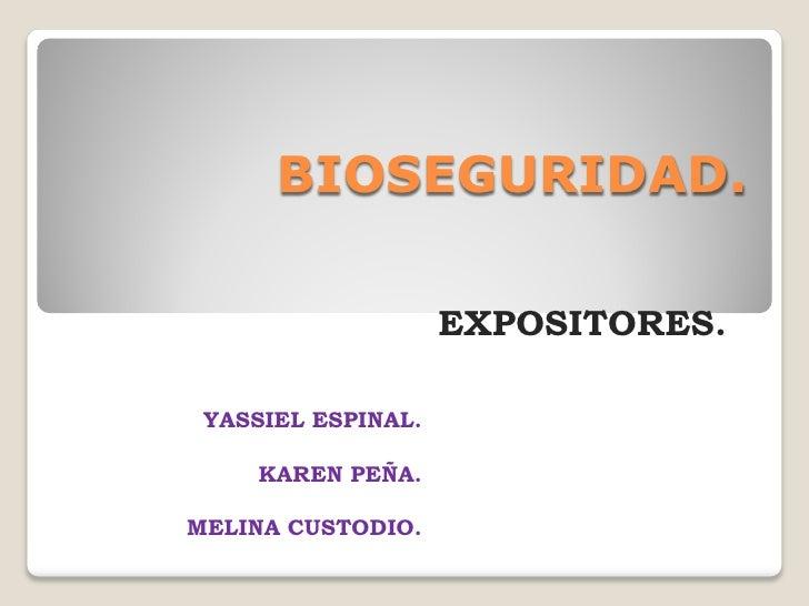 BIOSEGURIDAD.                    EXPOSITORES. YASSIEL ESPINAL.     KAREN PEÑA.MELINA CUSTODIO.
