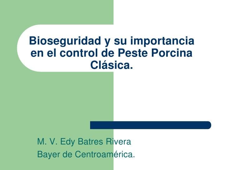 Bioseguridad y su importancia en el control de Peste Porcina Clásica.<br />M. V. Edy Batres Rivera<br />Bayer de Centroamé...