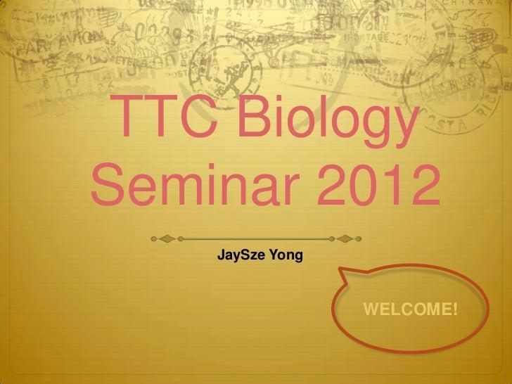 TTC BiologySeminar 2012    JaySze Yong                  WELCOME!