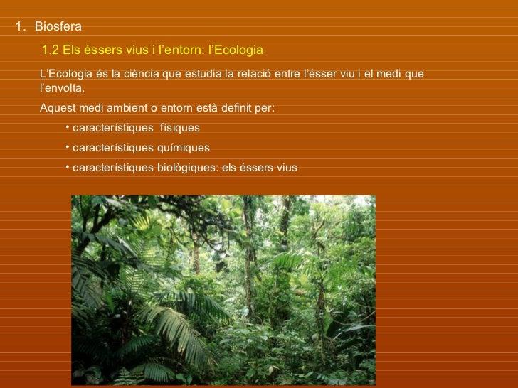 1. Biosfera    1.2 Els éssers vius i l'entorn: l'Ecologia    L'Ecologia és la ciència que estudia la relació entre l'ésser...