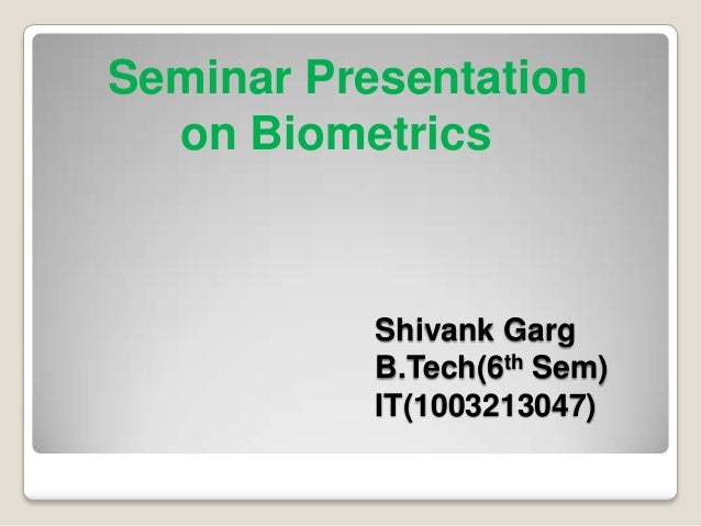 Seminar Presentation  on Biometrics           Shivank Garg           B.Tech(6th Sem)           IT(1003213047)