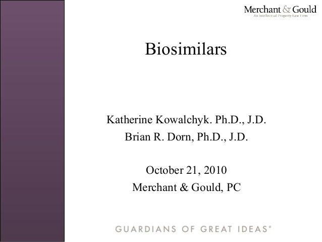 Biosimilars Katherine Kowalchyk. Ph.D., J.D. Brian R. Dorn, Ph.D., J.D. October 21, 2010 Merchant & Gould, PC