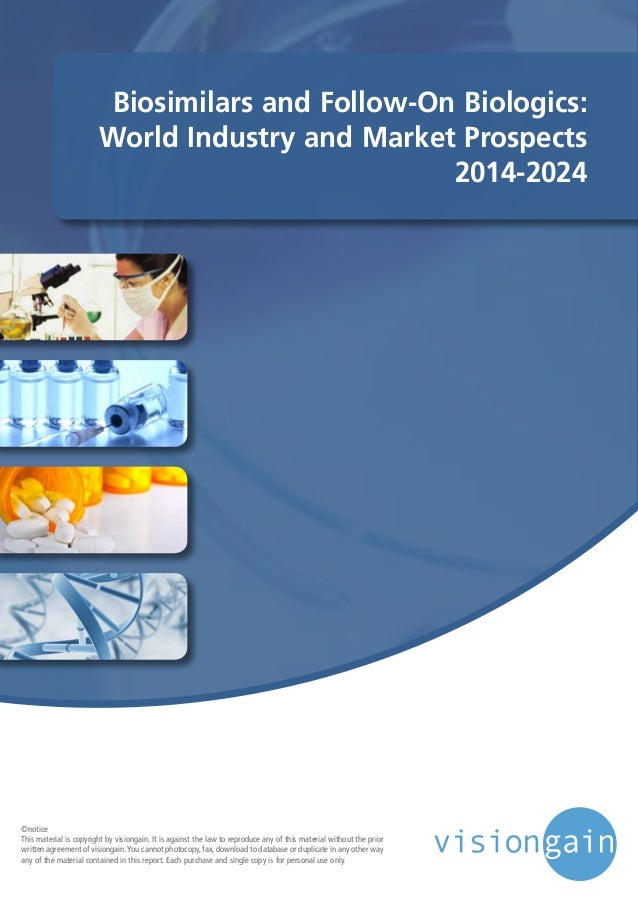 Biosimilars and Follow-On Biologics: World Industry and Market Prospects 2014-2024 ©notice This material is copyright by v...