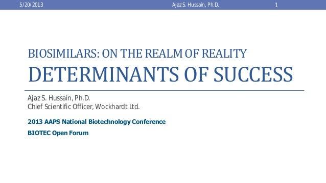 BIOSIMILARS: ONTHEREALMOFREALITYDETERMINANTS OF SUCCESSAjaz S. Hussain, Ph.D.Chief Scientific Officer, Wockhardt Ltd.2013 ...