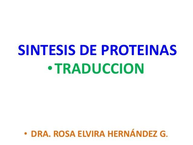 •TRADUCCION • DRA. ROSA ELVIRA HERNÁNDEZ G. SINTESIS DE PROTEINAS