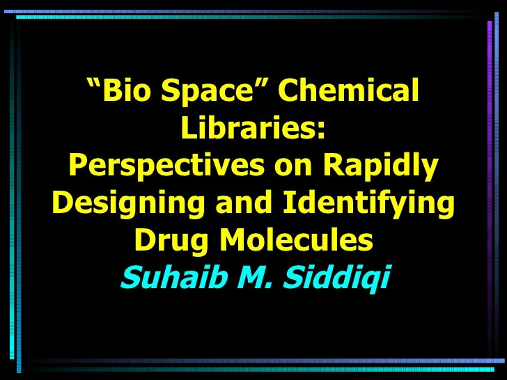 """"""" Bio Space"""" Chemical Libraries: Perspectives on Rapidly Designing and Identifying Drug Molecules Suhaib M. Siddiqi"""