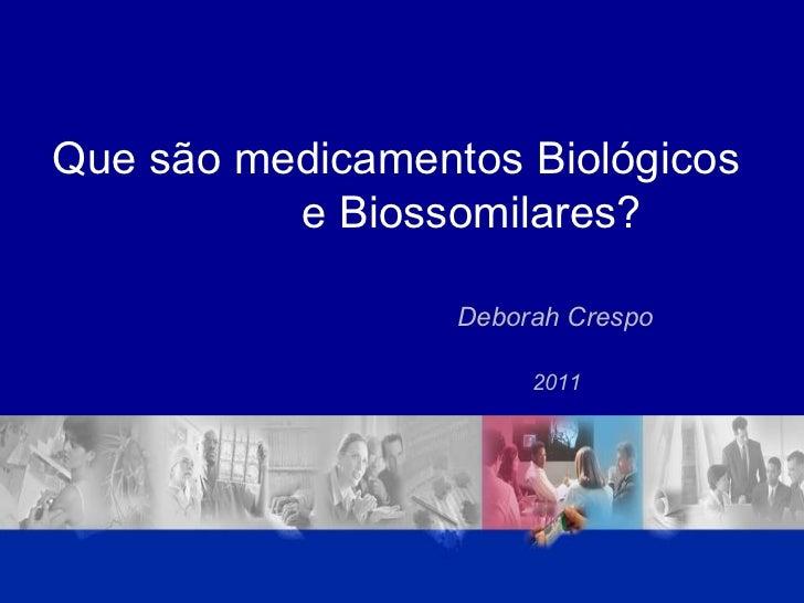Que são medicamentos Biológicos  e Biossomilares? Deborah Crespo 2011