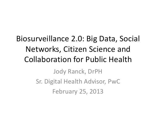 Biosurveillance 2.0: Big Data, Social   Networks, Citizen Science and  Collaboration for Public Health            Jody Ran...