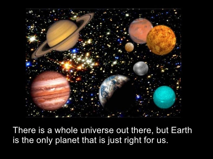 There is a whole universe out there, but Earth is the only planet that is just right for us.
