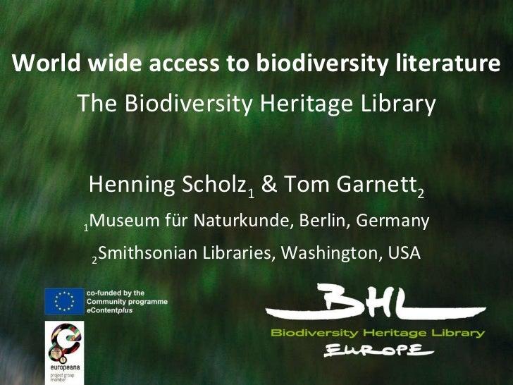 World wide access to biodiversity literature The Biodiversity Heritage Library Henning Scholz 1  & Tom Garnett 2 1 Museum ...
