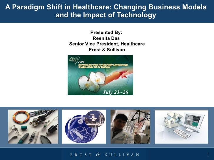A Paradigm Shift in Healthcare: Changing Business Models and the Impact of Technology Presented By:  Reenita Das  Senior V...