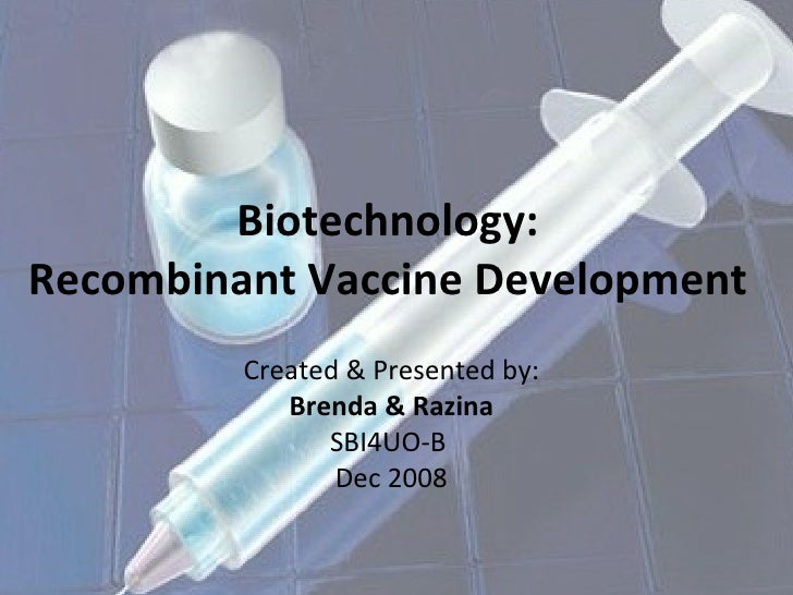 Biotechnology:  Recombinant Vaccine Development  Created & Presented by: Brenda & Razina  SBI4UO-B  Dec 2008