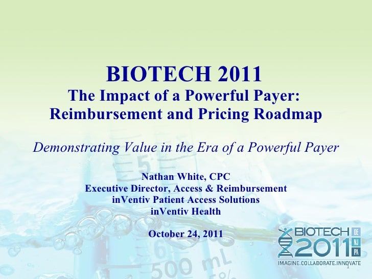 BIOTECH 2011  The Impact of a Powerful Payer:  Reimbursement and Pricing Roadmap Demonstrating Value in the Era of a Pow...